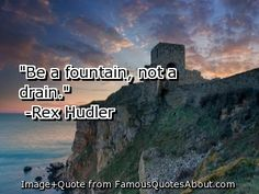 My favorite quote! Be a fountain, not a drain!