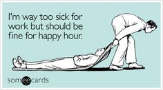 Funny Get Well Ecard: I'm way too sick for work but should be fine for happy hour. Great Quotes, Quotes To Live By, Funny Quotes, Witty Quotes, Awesome Quotes, Mantra, Motto, Happy Dance, Lol