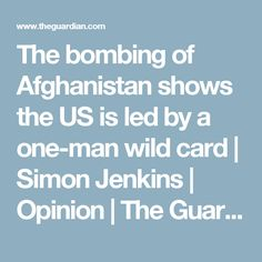 The bombing of Afghanistan shows the US is led by a one-man wild card   Simon Jenkins   Opinion   The Guardian