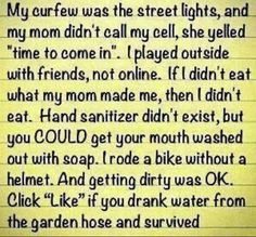 """My curfew was the street lights, and my mom didn't call my cell, she yelled """"time to come in"""". I played outside with friends, not online. If I didn't eat what my mom made me, then I didn't eat. Hand sanitizer didn't exist, but you COULD get your mouth washed out with soap. I rode a bike without a helmet. And getting dirty was OK. Re-post if you drank water from a garden hose and survived……….."""