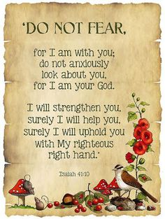 """""""Fear thou not; for I am with thee: be not dismayed;  for I am thy God:  I will strengthen thee;  yea, I will help thee; yea, I will uphold thee with the right hand of my righteousness."""" .... Isaiah 41:10.....Quoted directly from King James Bible,"""