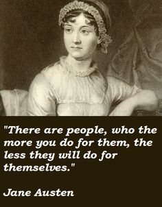 There are people, who, the more you do for them, the less the will do for themselves.  Jane Austen
