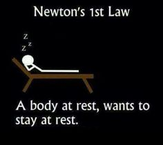 Newton's 1st law: A body at rest, wants to stay at rest.