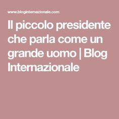Il piccolo presidente che parla come un grande uomo   Blog Internazionale