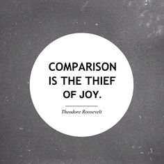 Comparison is the Thief of Joy. Write that down.