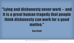 Lying and dishonesty never work -- and it is a great human tragedy that people think dishonesty can work for a good motive.