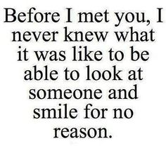 """Before I met you, I never knew what it was like to be able to look at someone and smile for no reason."" —​ Anonymous"