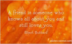 Friends -  A friend is someone who knows all about you and still loves you Elbert Hubbard   #Unknown,  #Friendship