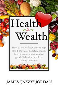 """Health is Wealth: How to Live Without Cancer, High Blood Pressure, Diabetes, Obesity, and Heart Disease, Where You Feel Good All the Time and Have Plenty of Energy by [Jordan, James """"Jazzy""""]"""