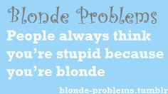 """NO I AM NOT STUPID THANK YOU VERY MUCH... so annoying!! I can't even get no """"Blond jokes"""" around the freakin' privacy of my own HOME!!!"""