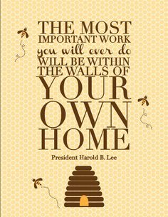 """The most important work you will ever do will be within the walls of your own home."" - President Harold B. Lee #lds #ldsquotes"