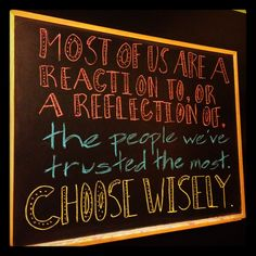 """CHALK TALK: Blackboard Quote of the Week...    """"Most of us are a reaction to, or a reflection of, the people we've trusted the most. Choose wisely."""""""