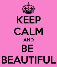 KEEP CALM AND BE  BEAUTIFUL