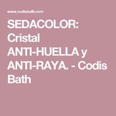 SEDACOLOR: Cristal ANTI-HUELLA y ANTI-RAYA. - Codis Bath