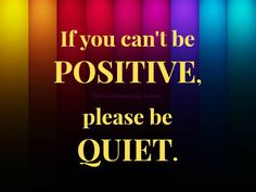 If you can't be positive, please be Quiet.