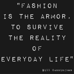 Fashion is the armor to survive the reality of everyday life // Bill Cunningham, fashion quote Bill Cunningham, Great Quotes, Quotes To Live By, Me Quotes, Inspirational Quotes, Style Quotes, Indie Quotes, Diary Quotes, Inspiring Sayings