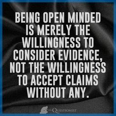 Being open minded is merely the willingness to consider evidence, not the willingness to accept claims without any.