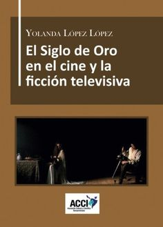 El Siglo de Oro en el cine y la ficción televisiva : dirección artística, referentes culturales y reconstrucción histórica / Yolanda López López
