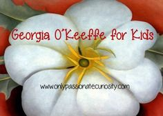 Tapestry of Grace ~ Year 4 ~ Week 8 ~ Georgia O'Keeffe for Kids