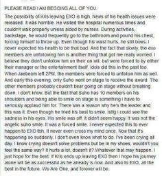Suho is stronger than he looks like. I will always support them no matter if they're 12 or 11 members. And I will also forever be a fan of Kris. He has his reasons for doing this. It's not the first time that idols have problems with SMTown. For me, Kris will always be a part of EXO. And a part of my heart too. Saranghae Kris, I hope you will have a healthy and wonderful live. We will always keep you in mind Galaxy <3