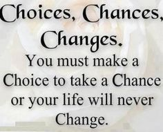 Choices, Chances, Changes. You must make a Choice to take a Chance or your life will never Change.