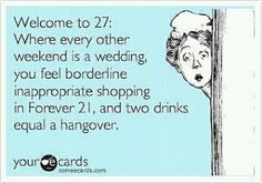 Welcome to 27:  Where every other weekend is a wedding, you feel borderline inappropriate shopping in for Forever 21, and two drinks equal a hangover.