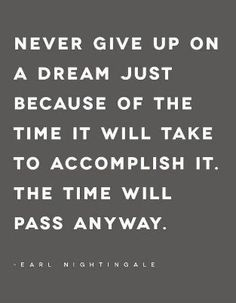"""""""Never give up on a dream just because of the time it will take to accomplish it. The time will pass anyway."""" Earl Nightingale"""