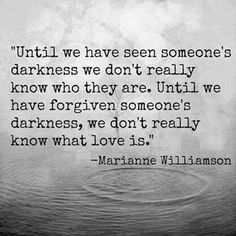 Until we have forgiven someone's darkness, we don't really know what love is. ~ Marianne Williamson