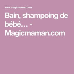 Bain, shampoing de bébé… - Magicmaman.com