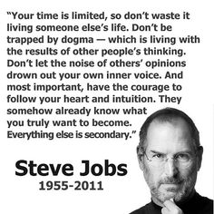 """Your time is limited, so don't waste it living someone else's life.  Don't be trapped by dogma - which is living with the results of other people's thinking.  Don't let the noise of others' opinions drown out your own inner voice.  And most important, have the courage to follow your heart and intuition.""  -Steve Jobs"