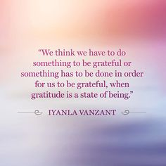 """""""We think we have to do something to be grateful or something has to be done in order for us to be grateful, when gratitude is a state of being."""" Iyanla Vanzant"""