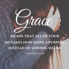 ~ GRACE means that all of your mistakes now serve a purpose instead of serving shame... Called ~Romans 8:28 ~Luke 1:45