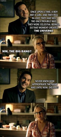 Quote from Lucifer 2x01 │ Lucifer Morningstar: Once upon a time, a boy met a girl, and they fell in love. They had sex. The only trouble was, they were celestial beings, so that moment created the universe. Dr. Linda: Mm, the Big Bang? Lucifer Morningstar: Never knew how appropriate the name was until now, did you?