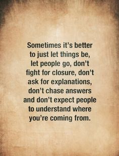 Sometimes it's better to just let things be, let people go, don't fight for closure, don't ask for explanations, don't chase answers and don't expect people to understand where you're coming from. (Their loss anyways!) Now Quotes, True Quotes, Great Quotes, Words Quotes, Quotes To Live By, Motivational Quotes, Inspirational Quotes, Sayings And Quotes, Walk Away Quotes