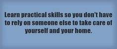 Learn practical skills so you don't have to rely on someone else...