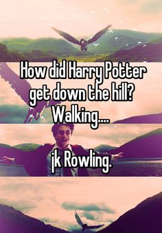 How did Harry Potter get down the hill? Walking....   jk Rowling.