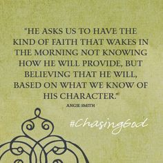 """He asks us to have the kind of faith that wakes in the morning not knowing how He will provide, but believing that He will, based on what we know of His character."" #ChasingGod"