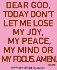 Dear God, today don't let me lose my joy, my peace, my mind or my focus. Great Quotes, Me Quotes, Inspirational Quotes, Super Quotes, Motivational, Peace Quotes, Funny Quotes, Pink Quotes, Faith Quotes