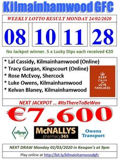 Kilmainhamwood GFC Lotto & News 24.02.20  The Numbers Drawn : 08, 10, 11 & 28  5 Lucky Dip winners each received €20:- * Lal Cassidy, Kilmainhamwood (Online) * Tracy Gargan, Kingscourt (Online) * Rose McEvoy, Shercock * Luke Owens, Kilmainhamwood * Kelvan Blaney, Kilmainhamwood   Next Jackpot €7,600  #ItsThereToBeWon Lotto Online, Online Tickets, Luke Owen, Lotto Draw, Jackpot Winners, Number Drawing, Cloud Based, Text Messages, Dip