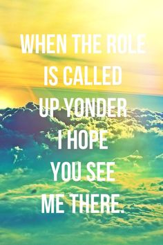 *When The Hope Is Called Up Yonder I Hope You See Me There.* - Kings Of Leon/Radioactive #lyric