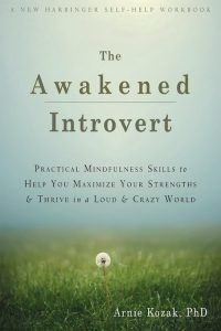 The Awakened Introvert: Practical Mindfulness Skills to Help You Maximize Your Strengths & Thrive in a Loud & Crazy World by Arnie Kozak