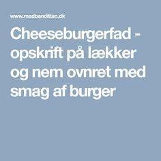 Cheeseburgerfad - opskrift på lækker og nem ovnret med smag af burger
