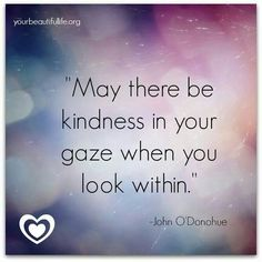 May there be kindness in your gaze when you look within ~ John O'Donohue