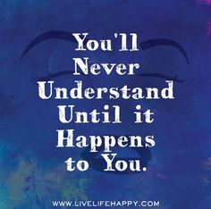 You'll never understand until it happens to you. by deeplifequotes, via Flickr