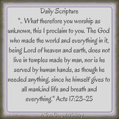 """Daily Scripture """".. What therefore you worship as unknown, this I proclaim to you. The God who made the world and everything in it, being Lord of heaven and earth, does not live in temples made by man, nor is he served by human hands, as though he needed anything, since he himself gives to all mankind life and breath and everything."""" Acts 17:23-25 #dailyscripture #atruegospelministry #morningscripture #scripturequote #biblequote #instabible #instaquote #quote #seekgod #godsword…"""