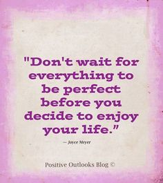 don't wait for everything to be perfect before you decide to enjoy your life