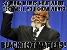 I'm gonna start an organization. Who's with me? #blacktextmatters BTW, thanks to conman5432 for the inspiration for this meme. | SO MANY MEMES HAVE WHITE TEXT. WELL, YOU KNOW WHAT? BLACK TEXT MATTERS! | image tagged in memes,blacktextmatters | made w/ Imgflip meme maker