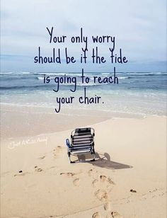 Your only worry should be if the tide is going to reach your chair.