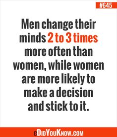 http://edidyouknow.com/did-you-know-645/ Men change their minds 2 to 3 times more often than women, while women are more likely to make a decision and stick to it.