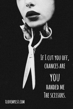 If I cut you off, chances are you handed me the scissors. More awesome quotes on our Facebook page! <3 https://www.facebook.com/LoveSexIntelligence #life #relationship #quote